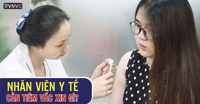 Nhân viên y tế cần tiêm vắc xin gì