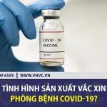 Tình hình sản xuất vắc xin phòng bệnh Covid-19?