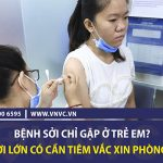 Bệnh sởi chỉ gặp ở trẻ em? Người lớn có cần tiêm vắc xin phòng sởi?