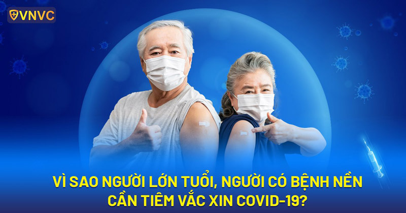 Vì sao người lớn tuổi & người có bệnh lý nền cần tiêm vắc xin COVID-19